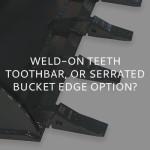 Weld-on Teeth, Toothbar, or Serrated Bucket Edge Option?